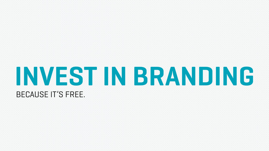 INVEST IN BRANDING BECAUSE IT'S FREE.