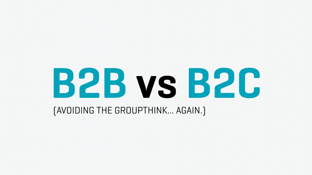 B2B vs B2C (AVOIDING THE GROUPTHINK... AGAIN.)