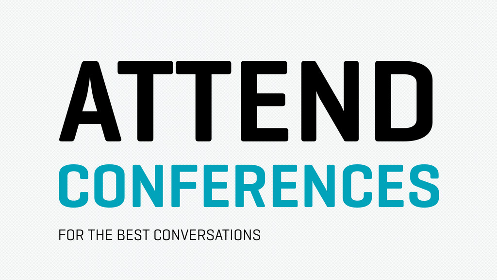ATTEND CONFERENCES FOR THE BEST CONVERSATIONS