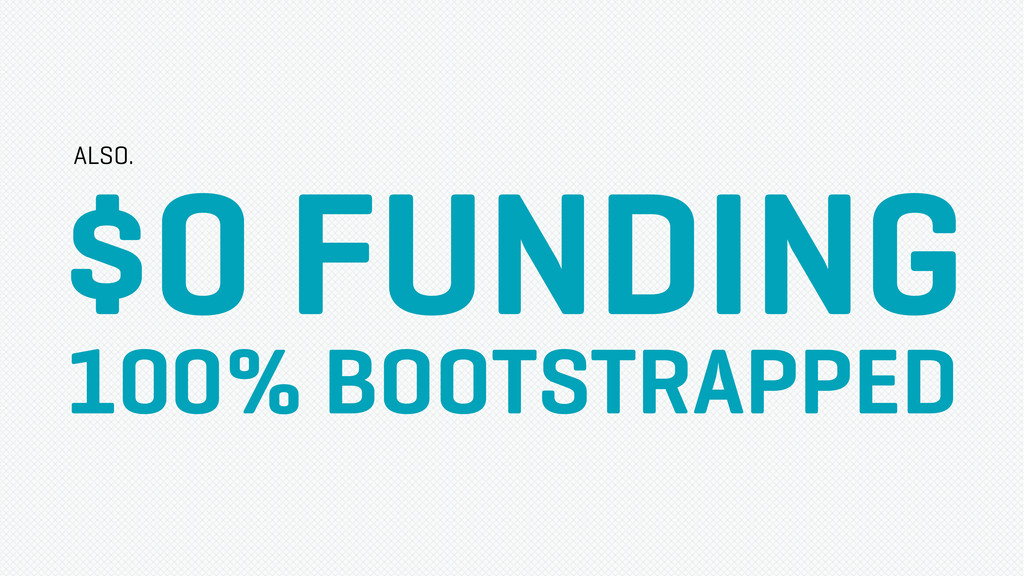 $0 FUNDING 100% BOOTSTRAPPED ALSO.
