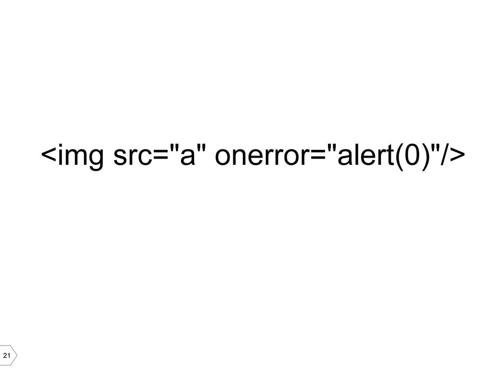 "21 <img src=""a"" onerror=""alert(0)""/>"