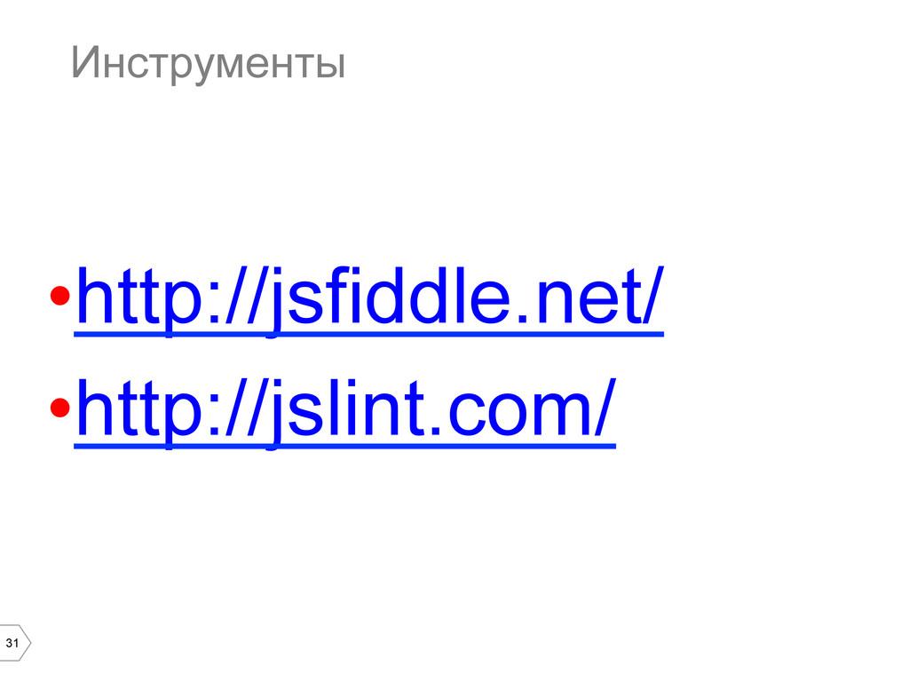 31 Инструменты •http://jsfiddle.net/ •http://...