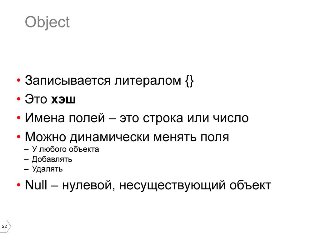 22 Object • Записывается литералом {} • Это х...