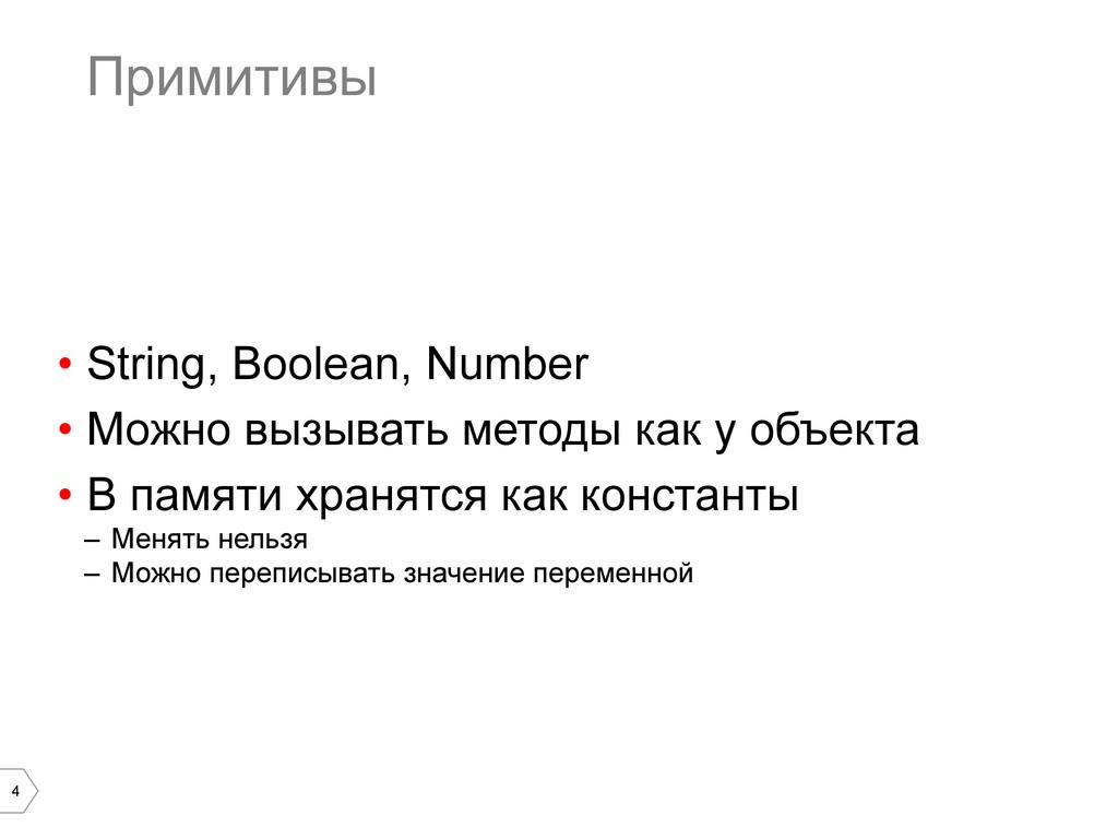 4 Примитивы • String, Boolean, Number • Можно...