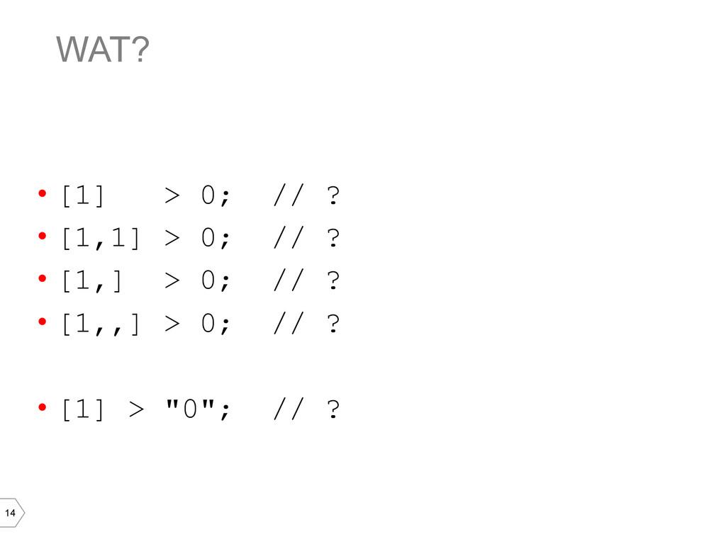 14 WAT? • [1] > 0; // ? • [1,1] > 0; // ? • ...