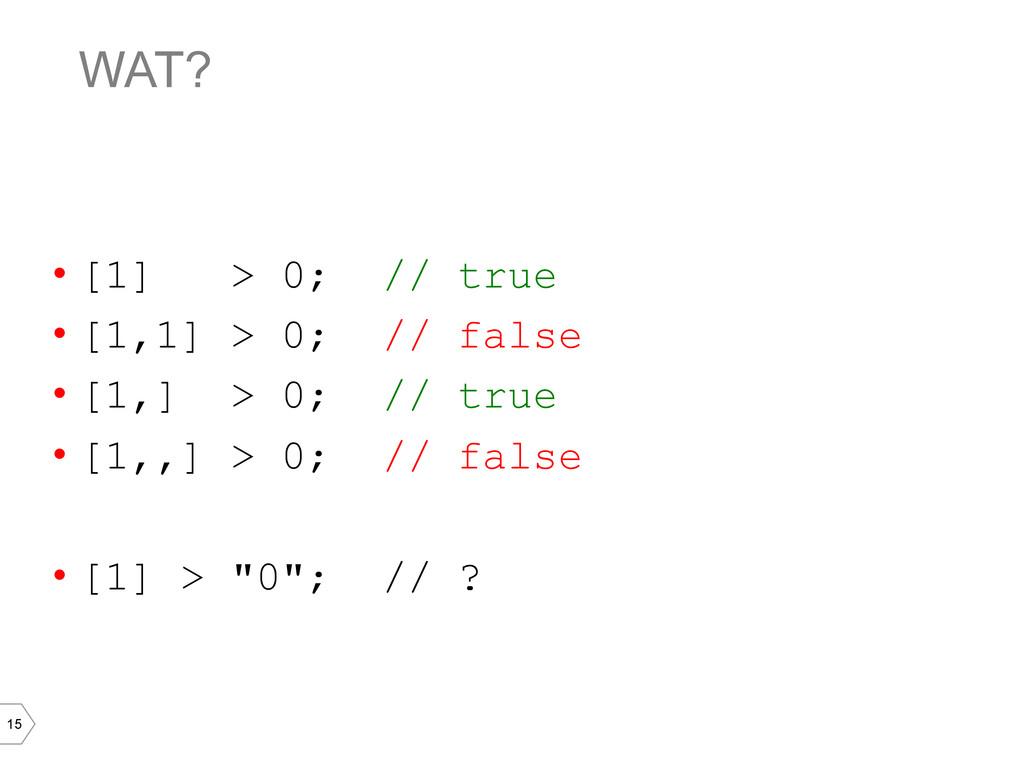 15 WAT? • [1] > 0; // true • [1,1] > 0; // fa...