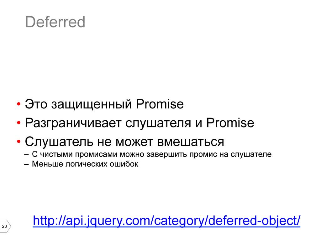 23 Deferred • Это защищенный Promise • Разгра...