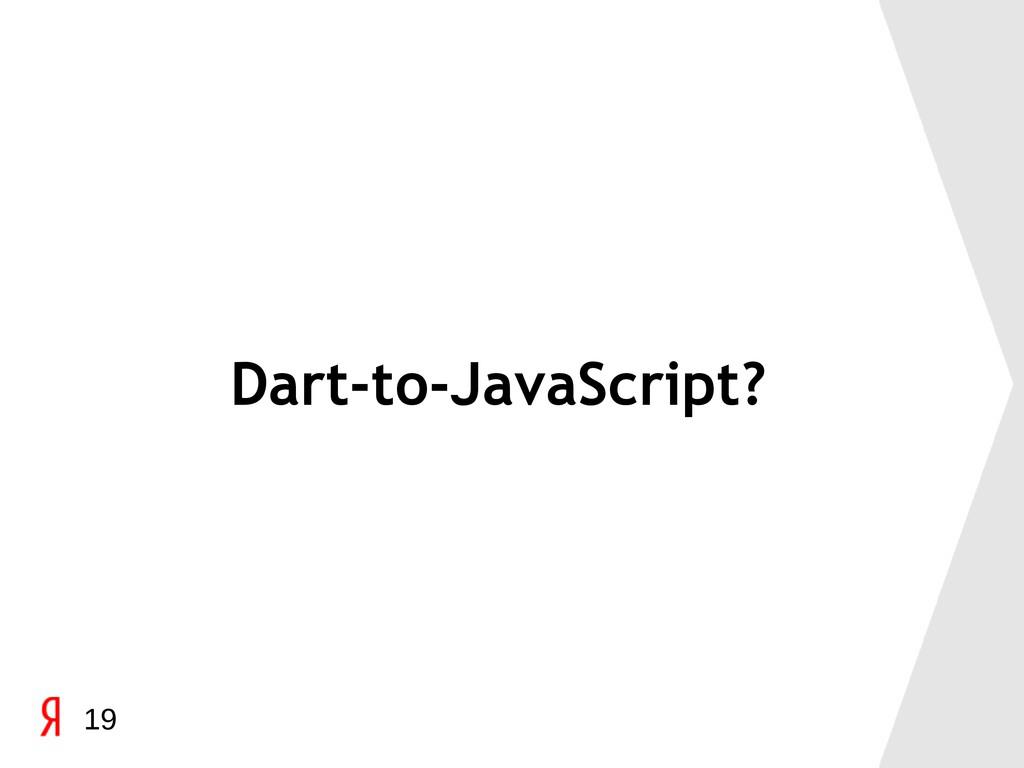 Dart-to-JavaScript? 19