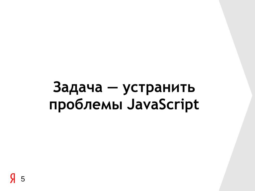 Задача — устранить проблемы JavaScript 5