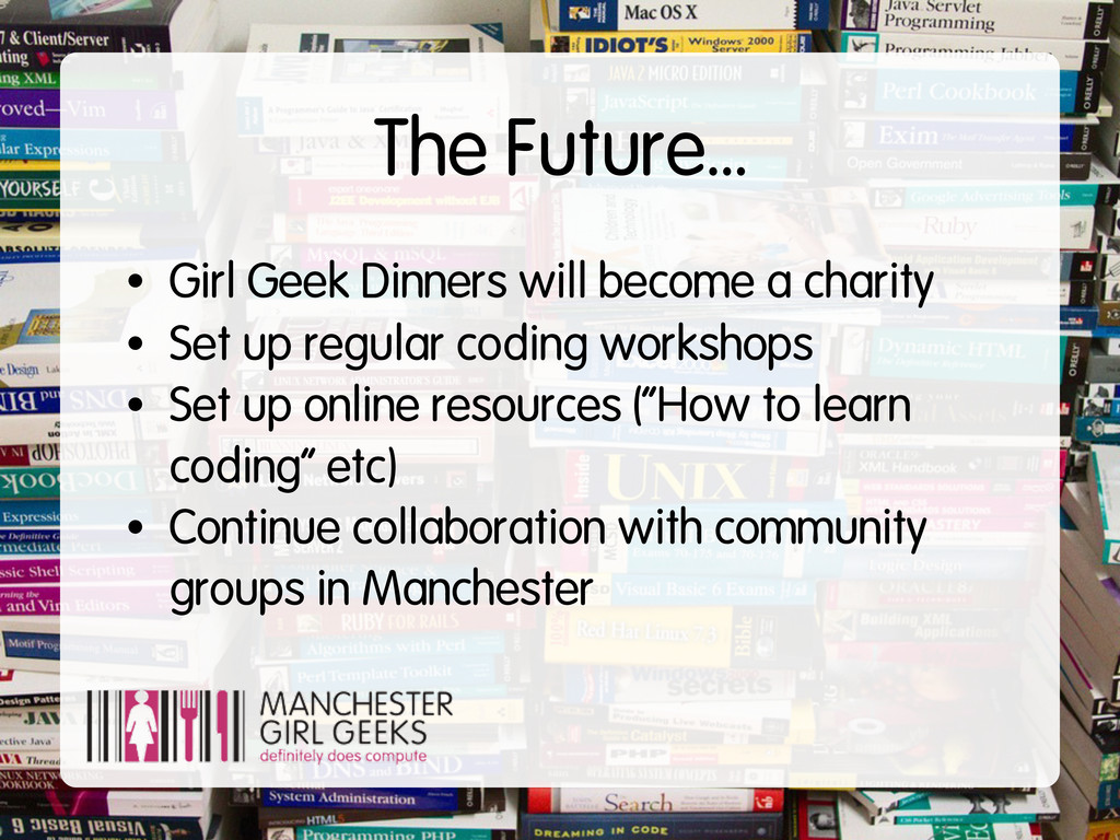The Future... • Girl Geek Dinners will become a...