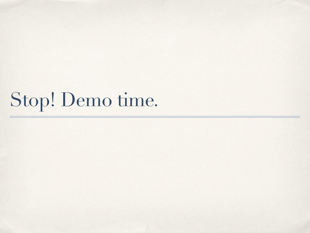 Stop! Demo time.