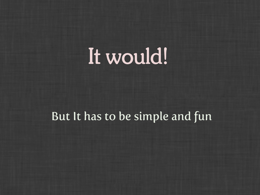 It would! But It has to be simple and fun
