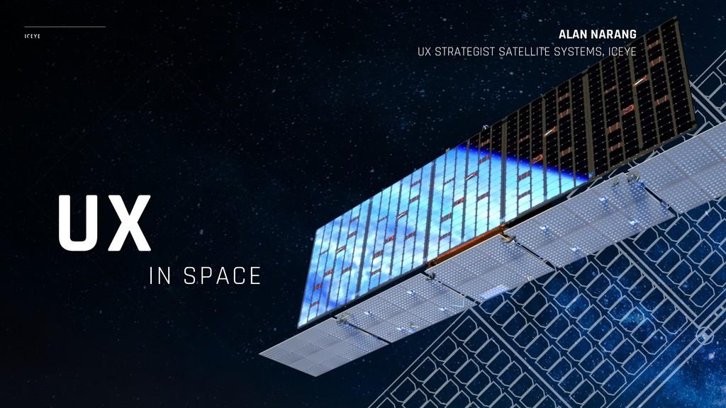 IN SPACE ALAN NARANG UX STRATEGIST SATELLITE S...