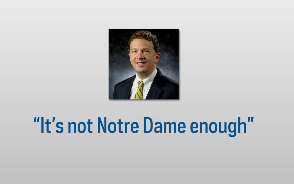 """""""It's not Notre Dame enough"""""""