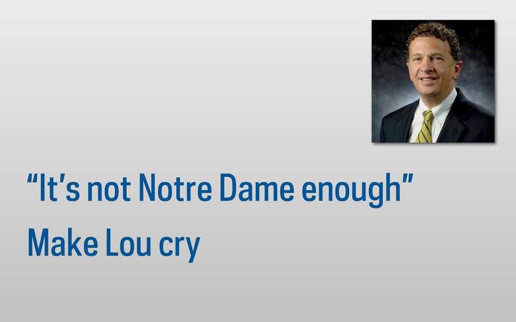 """It's not Notre Dame enough"" Make Lou cry"