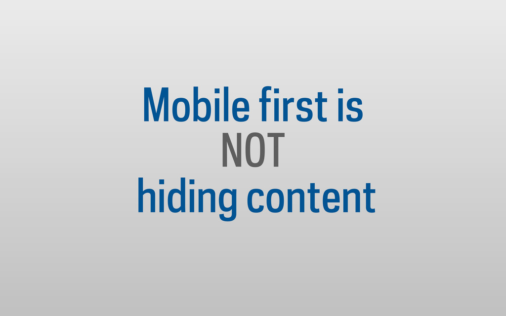 Mobile first is NOT hiding content