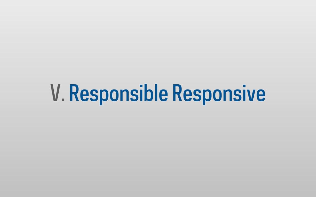 V. Responsible Responsive