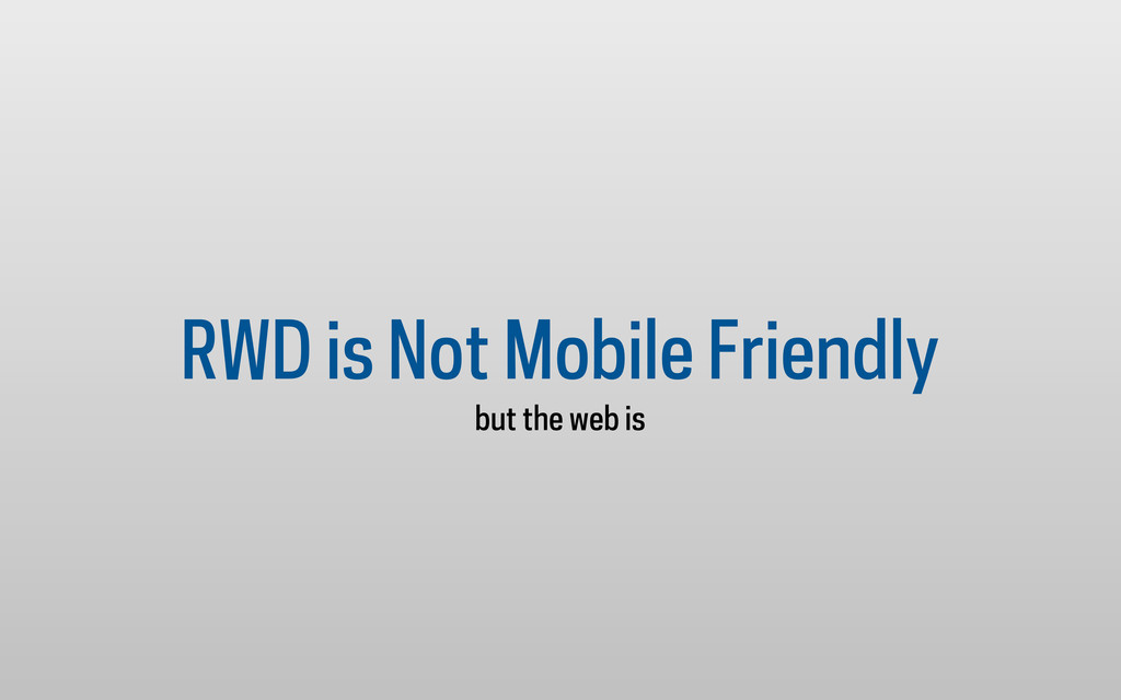 RWD is Not Mobile Friendly but the web is