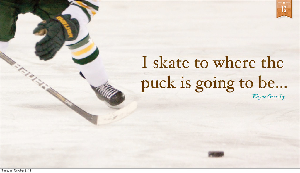 16 I skate to where the puck is going to be... ...