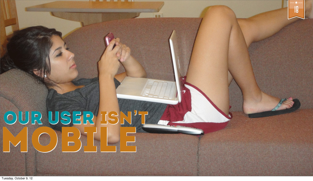 18 Our user isN't mobile Tuesday, October 9, 12