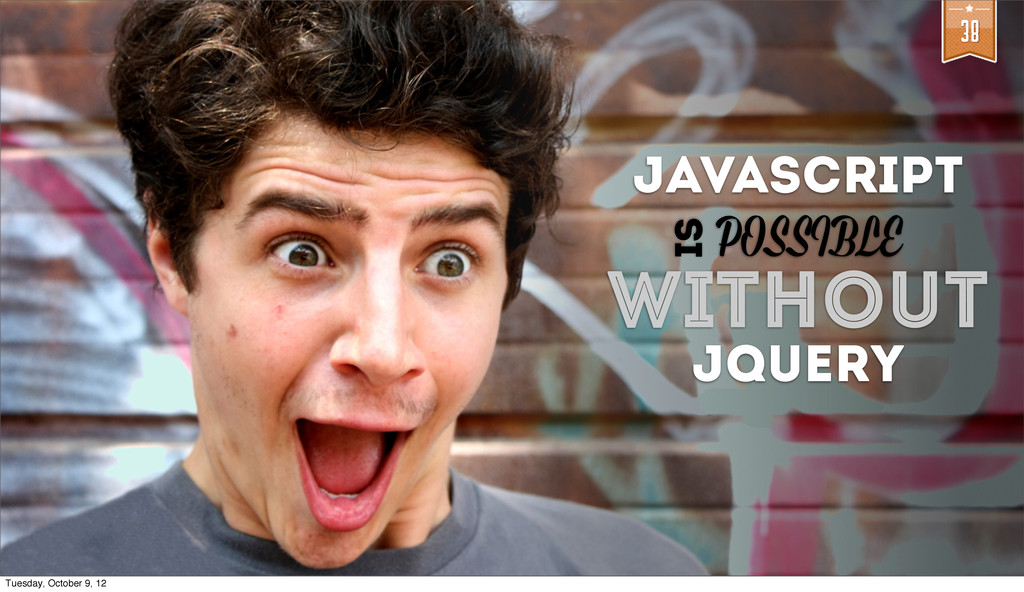 38 WITHOUT JQUERY IS JAVASCRIPT POSSIBLE Tuesda...