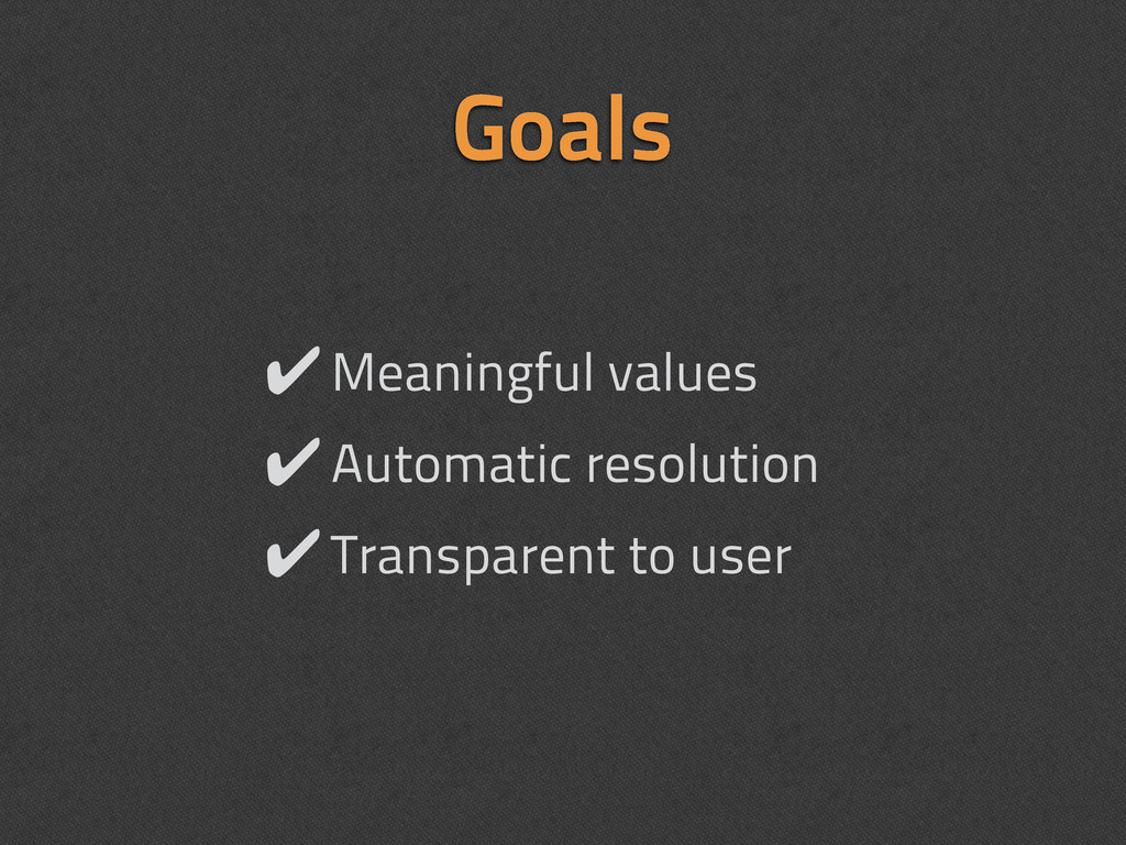 Goals ✔Meaningful values ✔Automatic resolution ...