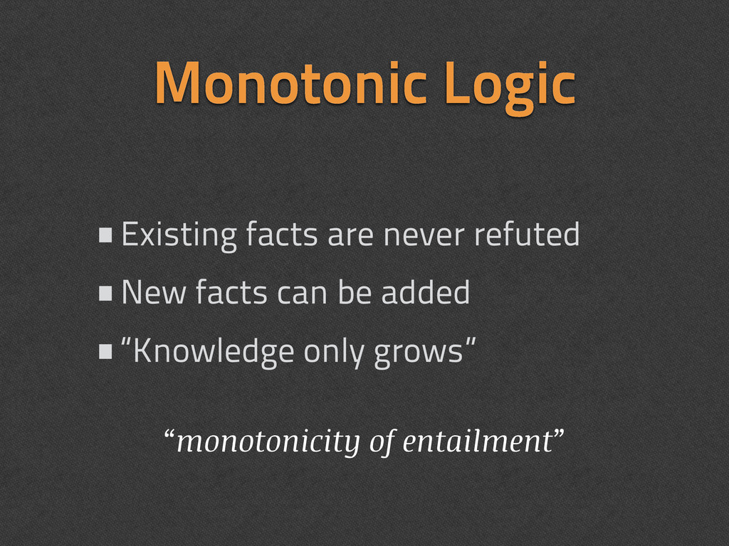 Monotonic Logic •Existing facts are never refut...