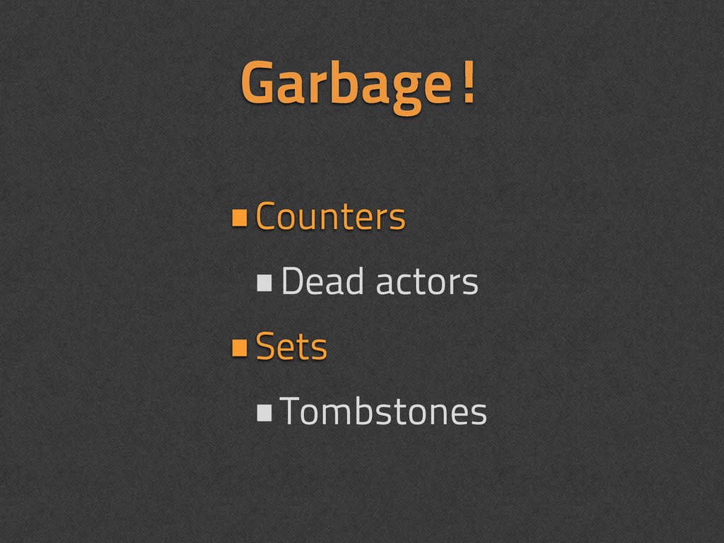 Garbage! •Counters •Dead actors •Sets •Tombston...