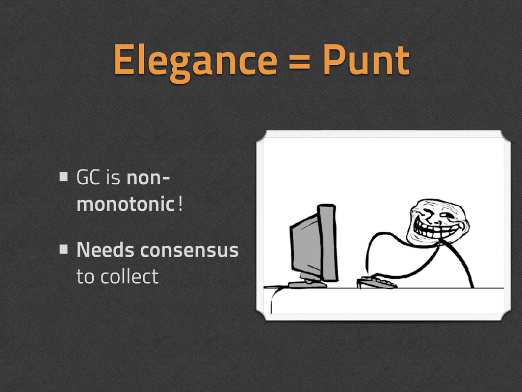 Elegance = Punt •GC is non- monotonic! •Needs c...