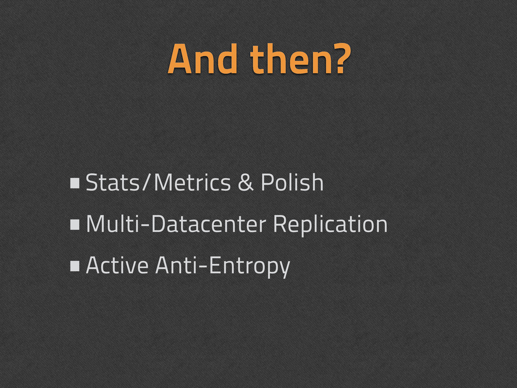And then? •Stats/Metrics & Polish •Multi-Datace...