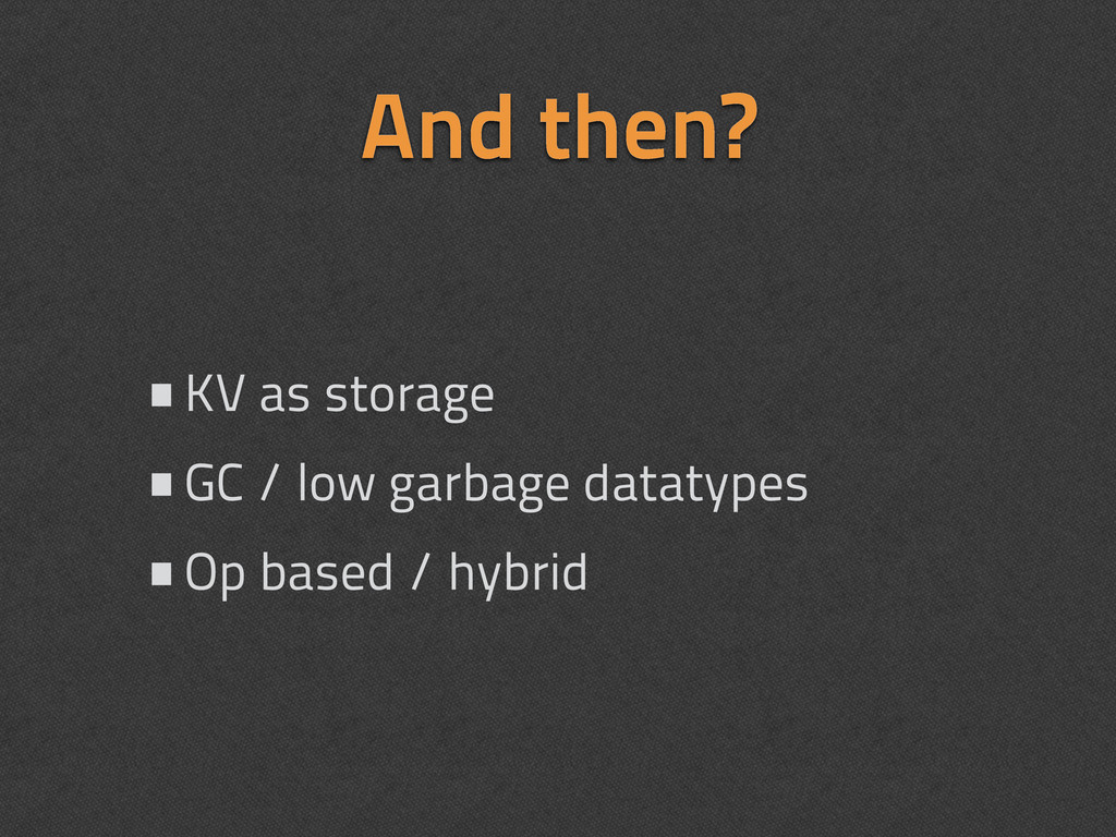 And then? •KV as storage •GC / low garbage data...