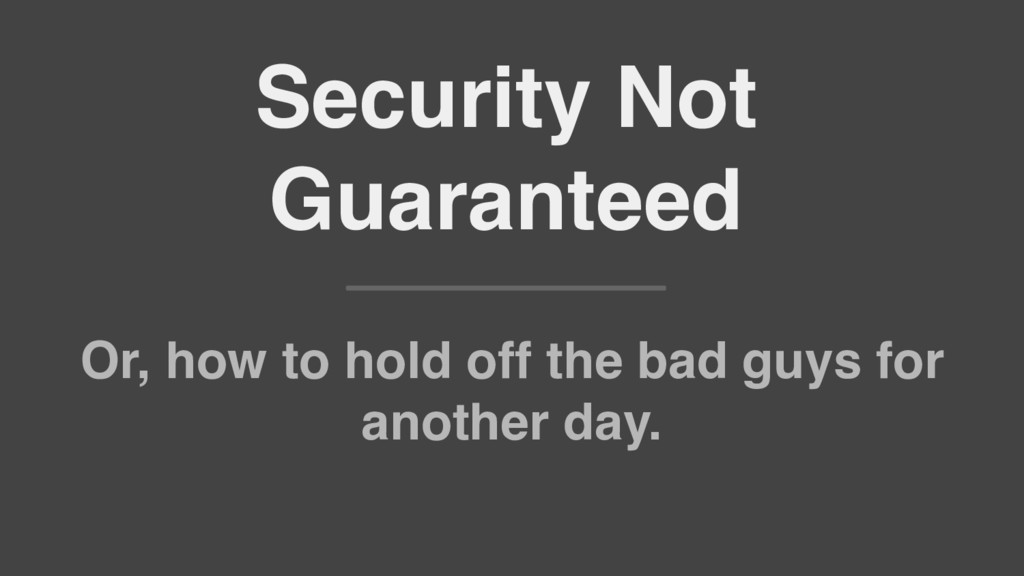 Security Not Guaranteed Or, how to hold off the...