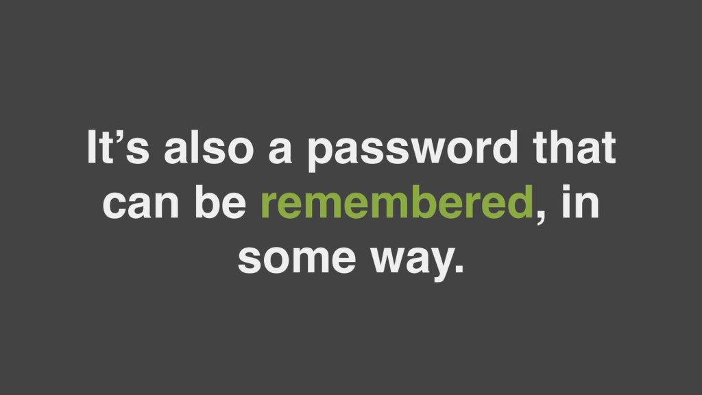 It's also a password that can be remembered, in...