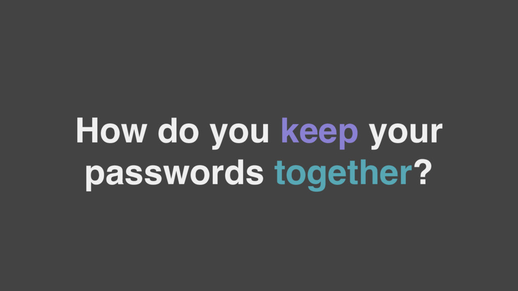 How do you keep your passwords together?
