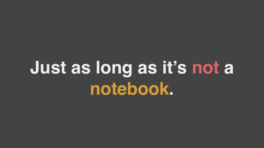 Just as long as it's not a notebook.