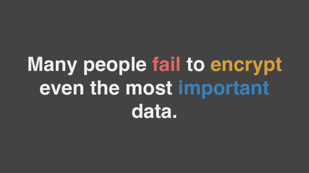 Many people fail to encrypt even the most impor...