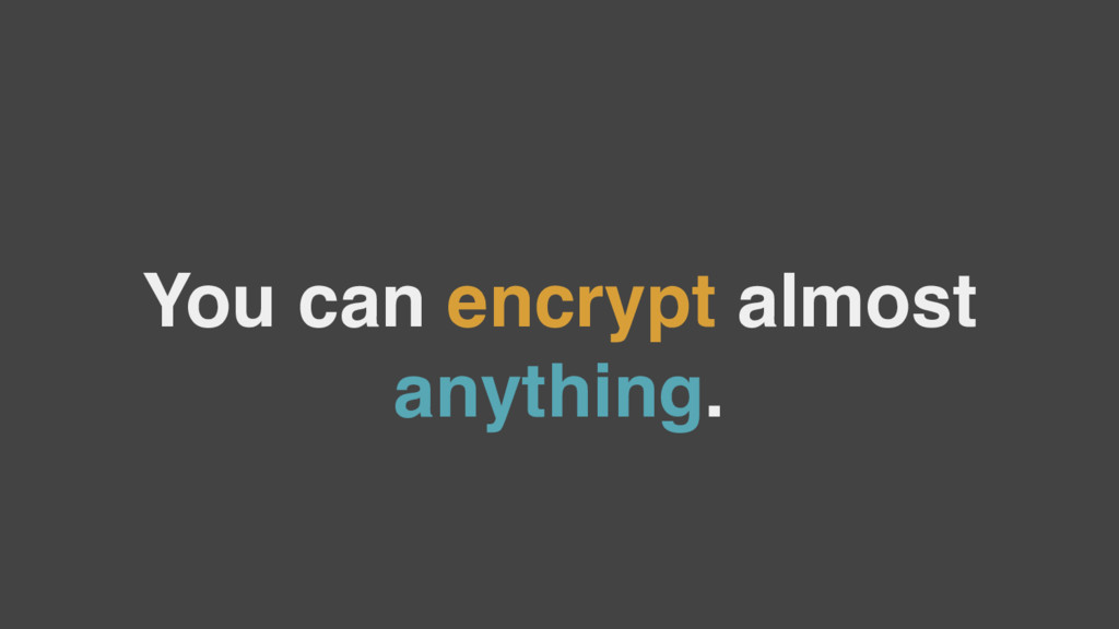 You can encrypt almost anything.