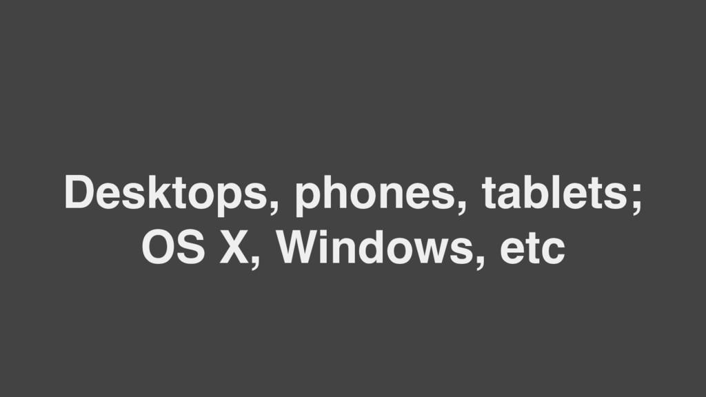 Desktops, phones, tablets; OS X, Windows, etc