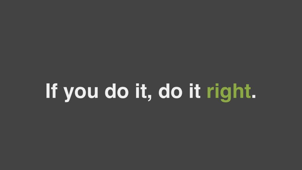 If you do it, do it right.