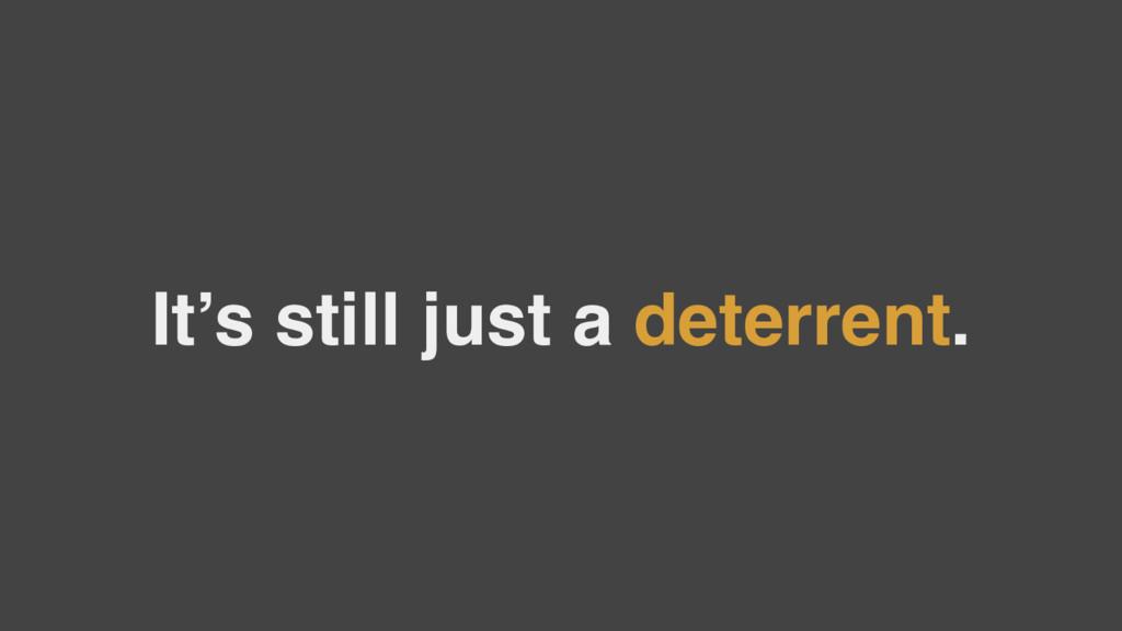 It's still just a deterrent.
