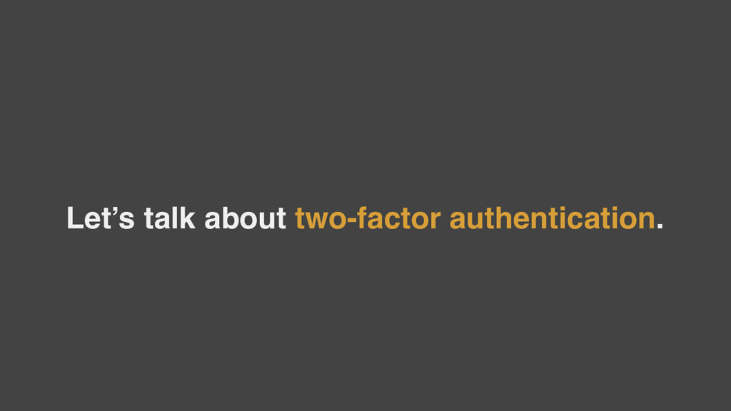 Let's talk about two-factor authentication.