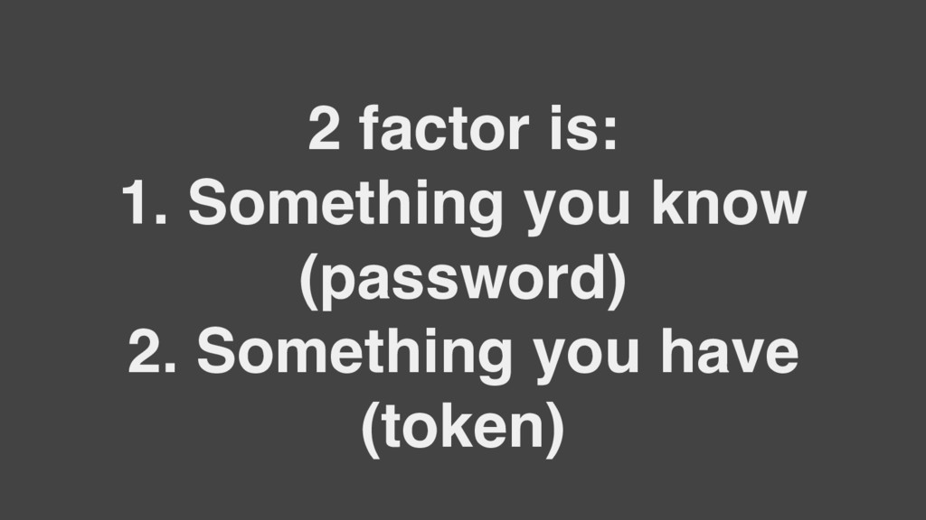 2 factor is: 1. Something you know (password) 2...