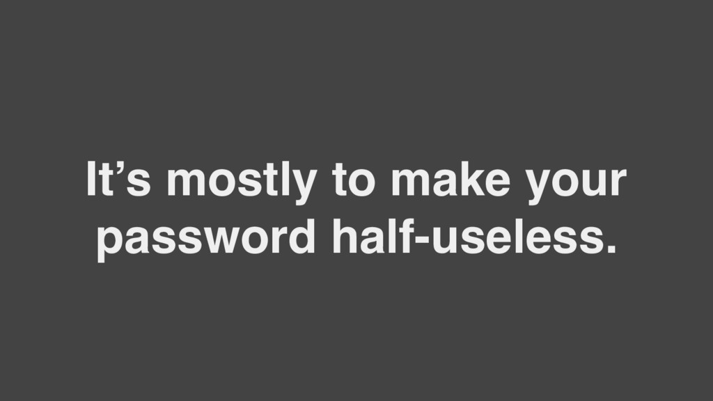 It's mostly to make your password half-useless.