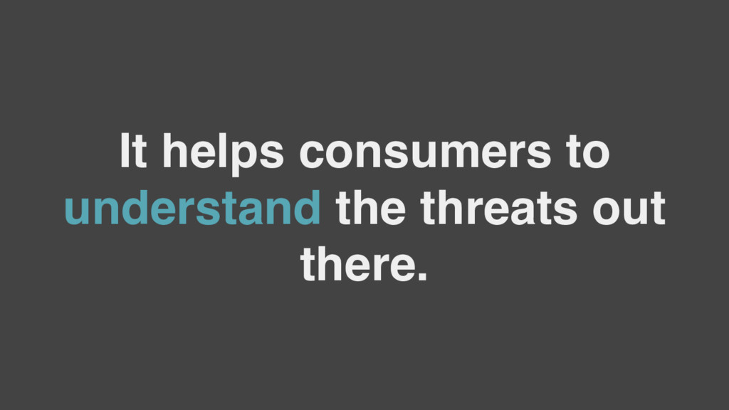 It helps consumers to understand the threats ou...
