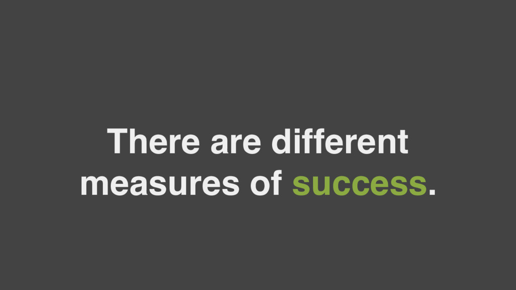 There are different measures of success.