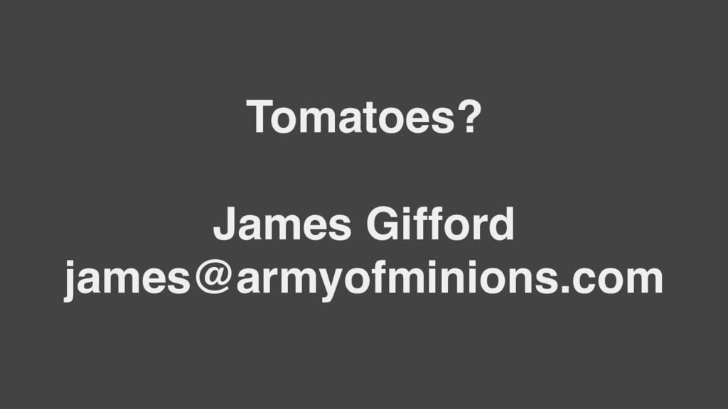 Tomatoes? James Gifford james@armyofminions.com