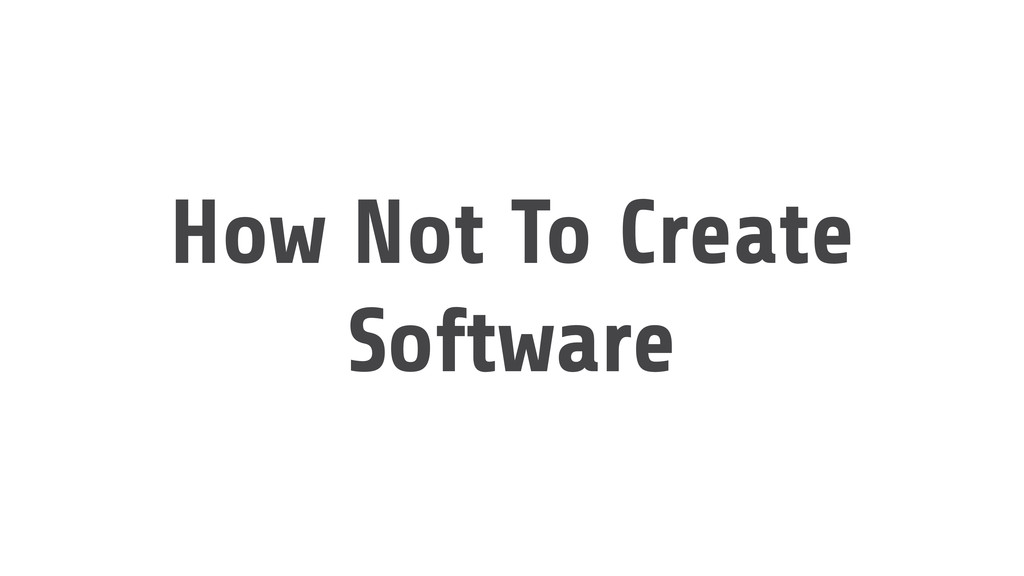 How Not To Create Software