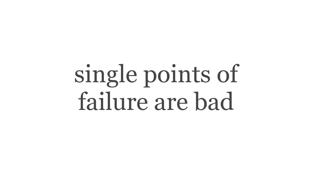 single points of failure are bad