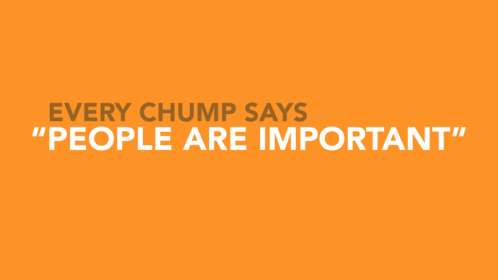"""""""PEOPLE ARE IMPORTANT"""" EVERY CHUMP SAYS"""