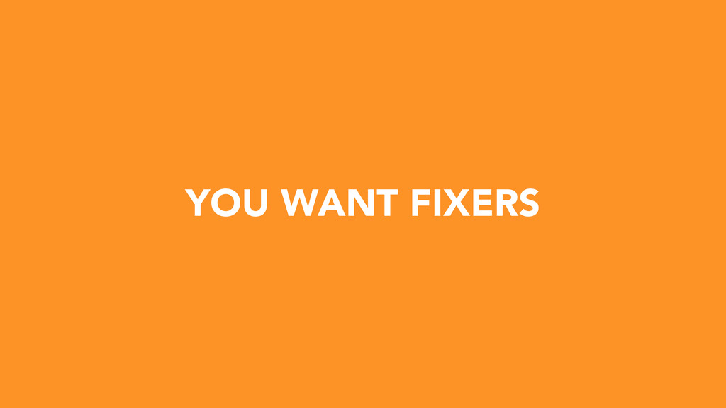 YOU WANT FIXERS